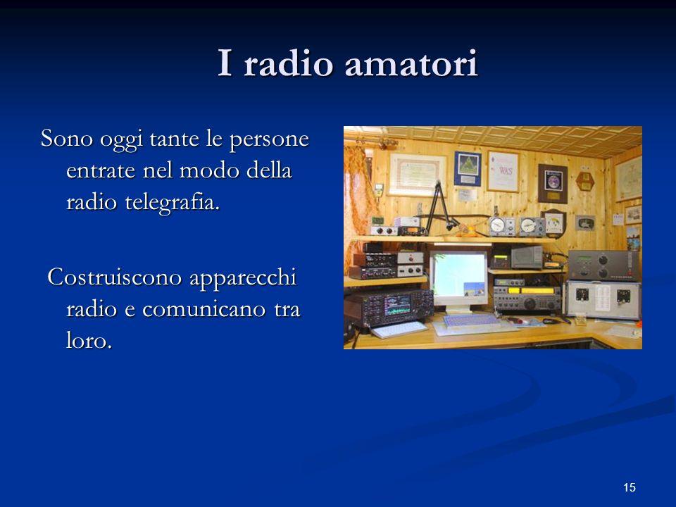 15 I radio amatori I radio amatori Sono oggi tante le persone entrate nel modo della radio telegrafia. Costruiscono apparecchi radio e comunicano tra