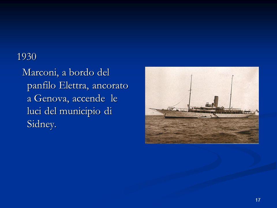 17 1930 Marconi, a bordo del panfilo Elettra, ancorato a Genova, accende le luci del municipio di Sidney. Marconi, a bordo del panfilo Elettra, ancora