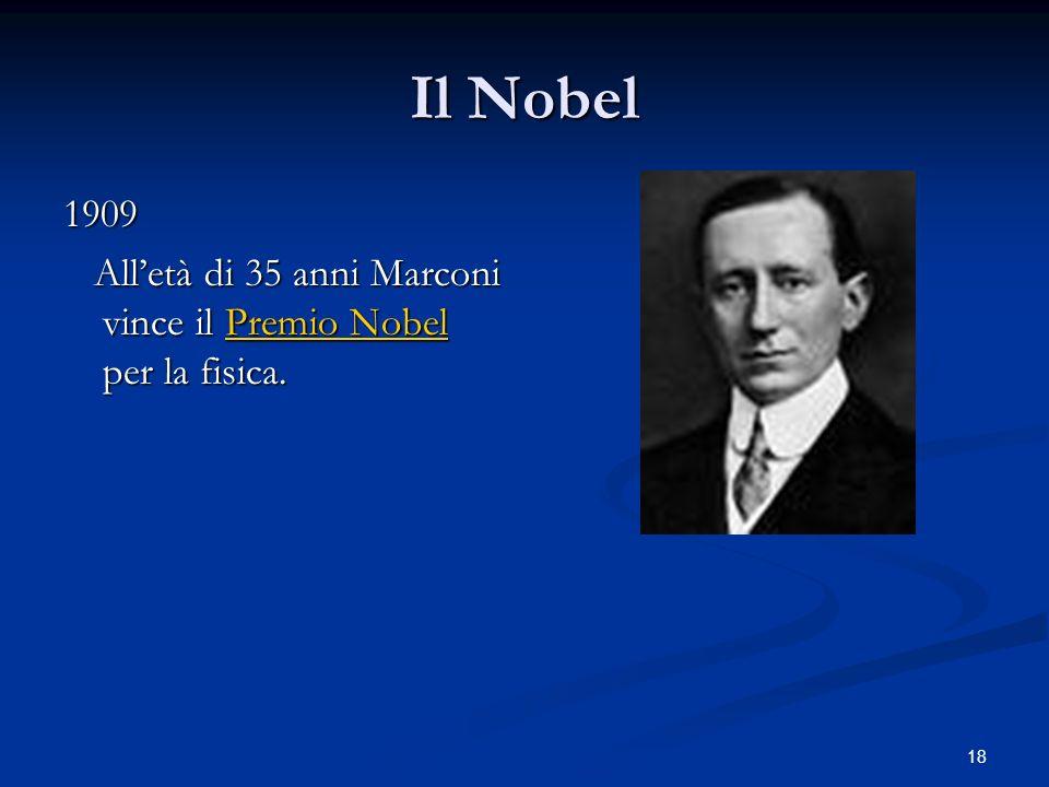 18 Il Nobel 1909 Alletà di 35 anni Marconi vince il Premio Nobel per la fisica. Alletà di 35 anni Marconi vince il Premio Nobel per la fisica.Premio N