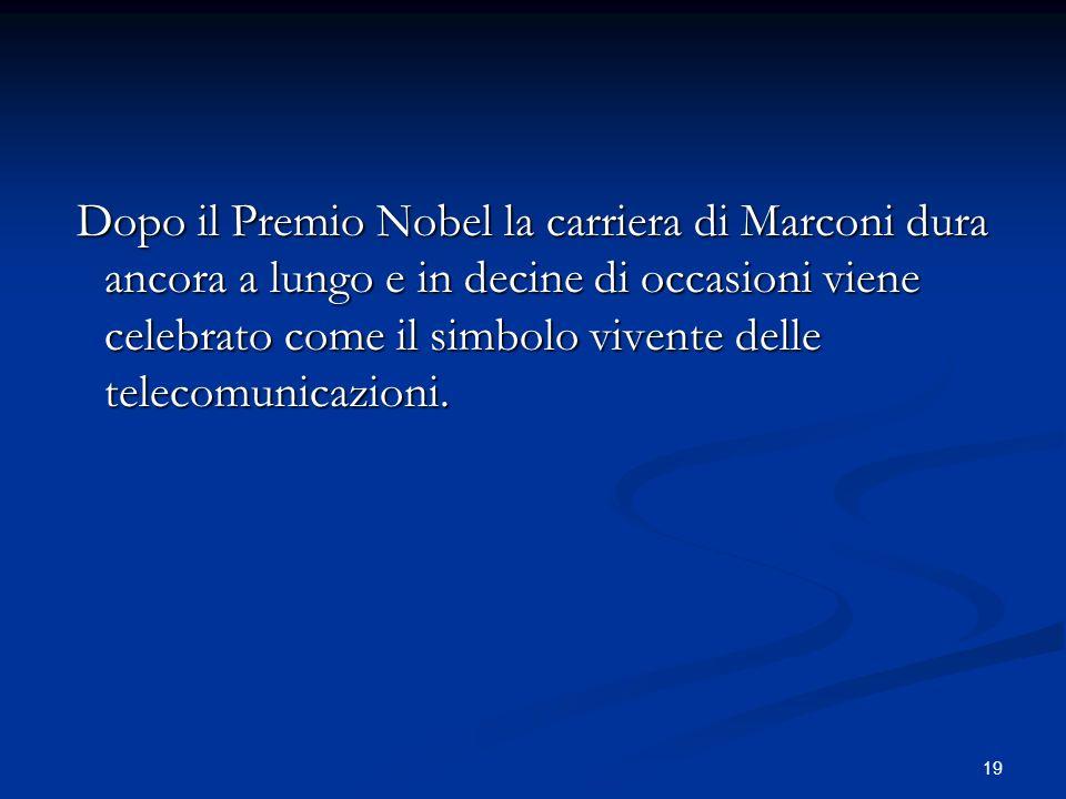 19 Dopo il Premio Nobel la carriera di Marconi dura ancora a lungo e in decine di occasioni viene celebrato come il simbolo vivente delle telecomunica