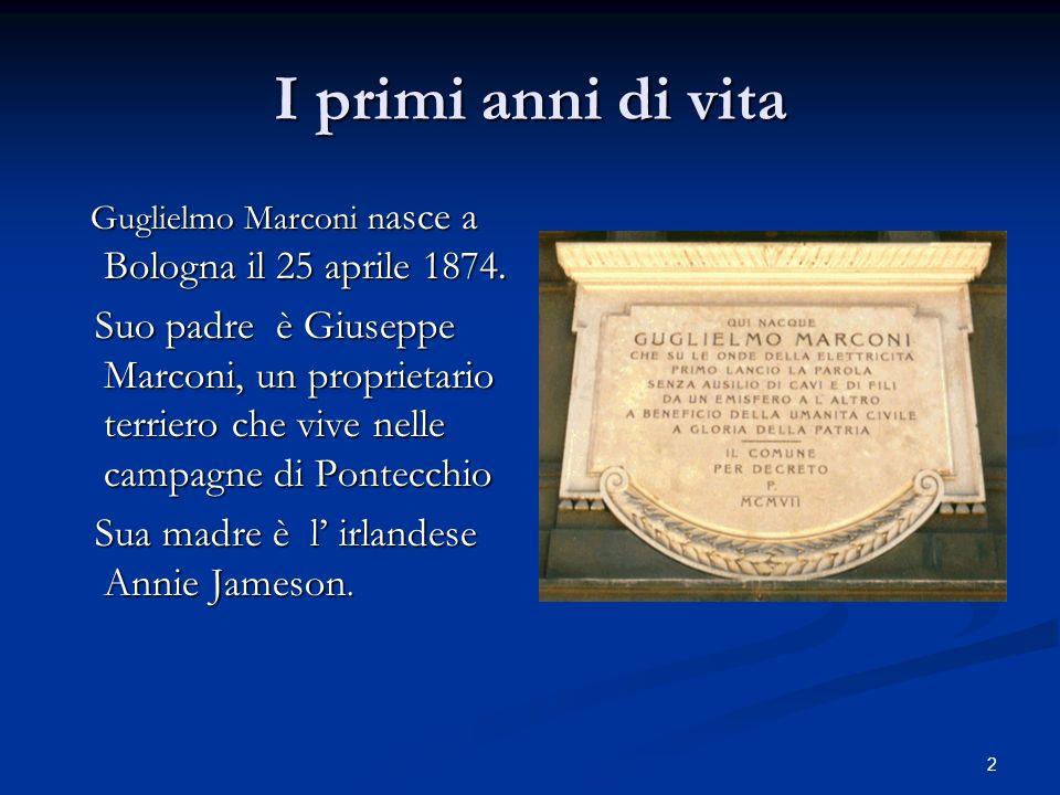 2 I primi anni di vita Guglielmo Marconi n asce a Bologna il 25 aprile 1874. Guglielmo Marconi n asce a Bologna il 25 aprile 1874. Suo padre è Giusepp
