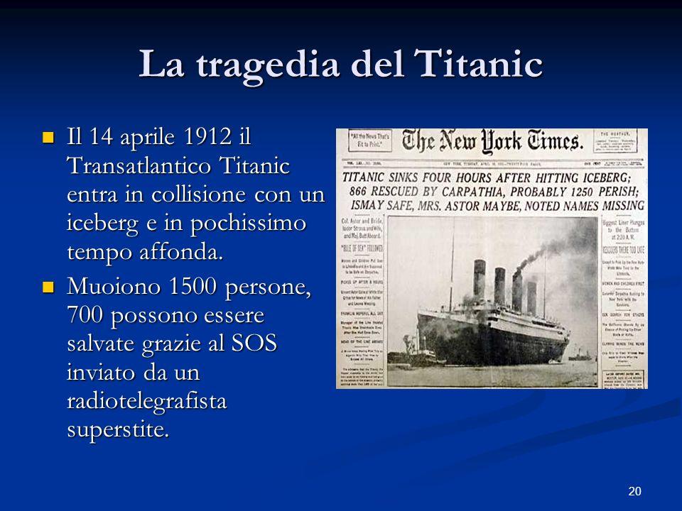 20 La tragedia del Titanic Il 14 aprile 1912 il Transatlantico Titanic entra in collisione con un iceberg e in pochissimo tempo affonda. Il 14 aprile