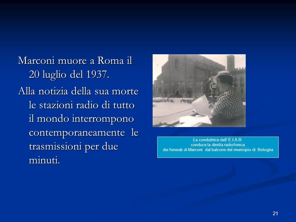 21 Marconi muore a Roma il 20 luglio del 1937. Alla notizia della sua morte le stazioni radio di tutto il mondo interrompono contemporaneamente le tra