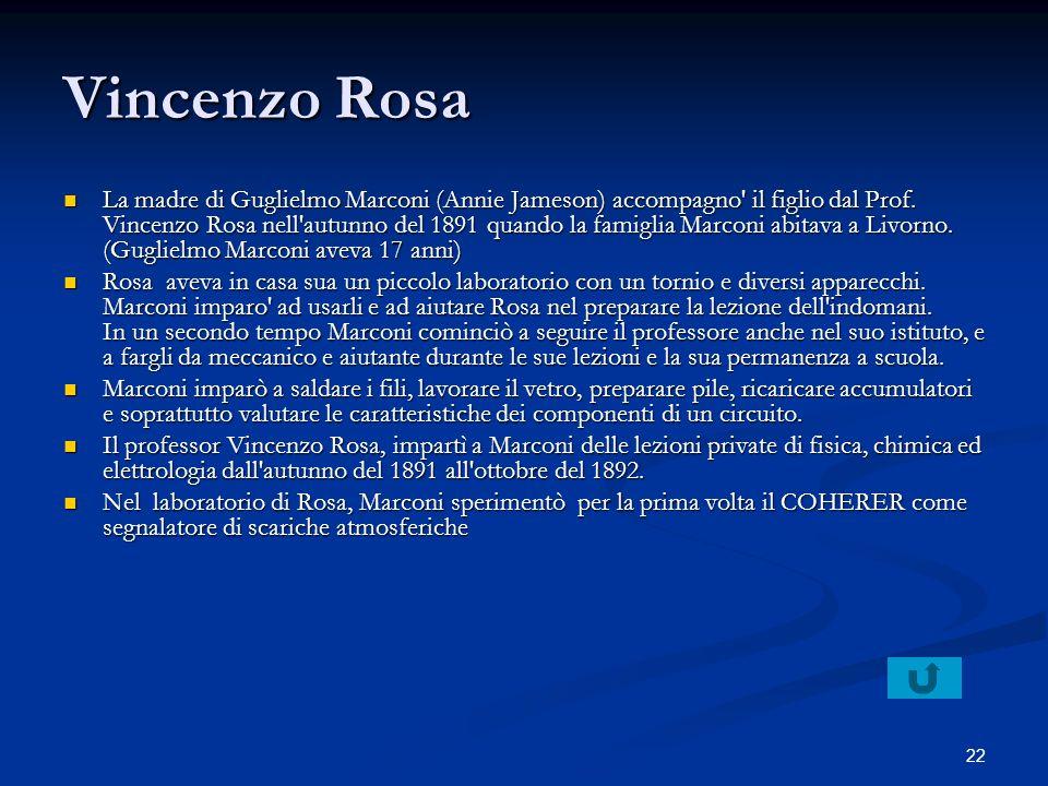 22 Vincenzo Rosa La madre di Guglielmo Marconi (Annie Jameson) accompagno' il figlio dal Prof. Vincenzo Rosa nell'autunno del 1891 quando la famiglia