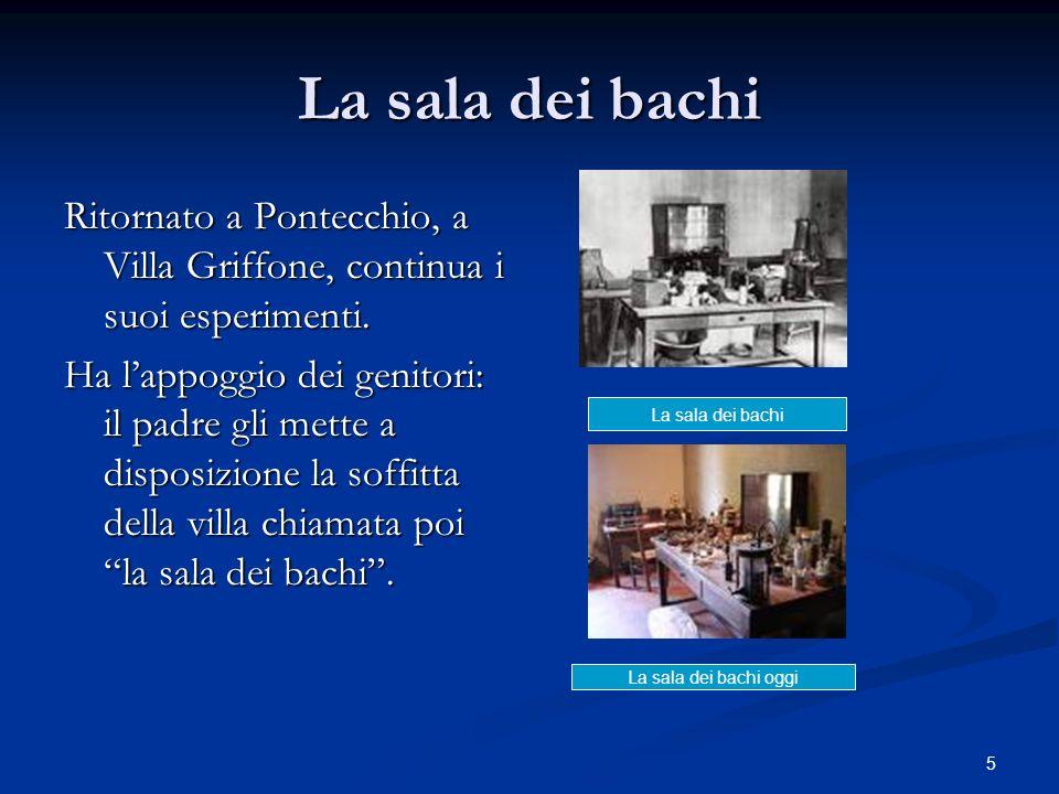 5 La sala dei bachi Ritornato a Pontecchio, a Villa Griffone, continua i suoi esperimenti. Ha lappoggio dei genitori: il padre gli mette a disposizion