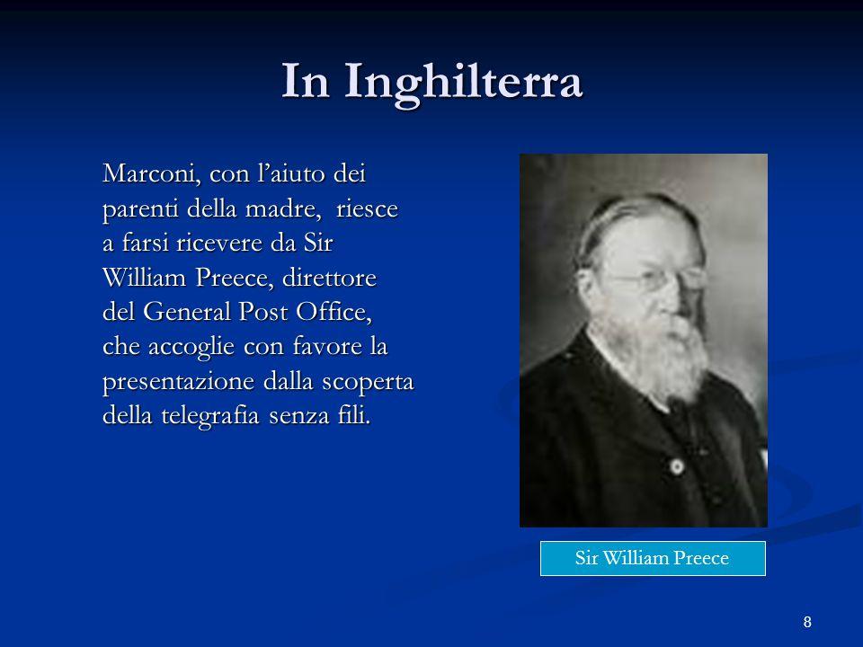 8 In Inghilterra Marconi, con laiuto dei parenti della madre, riesce a farsi ricevere da Sir William Preece, direttore del General Post Office, che ac