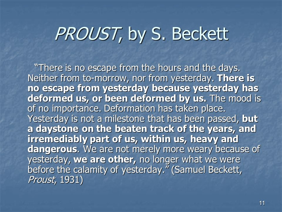 11 PROUST, by S. Beckett There is no escape from the hours and the days. Neither from to-morrow, nor from yesterday. There is no escape from yesterday