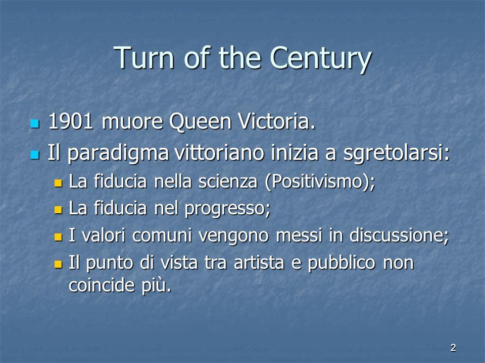 2 Turn of the Century 1901 muore Queen Victoria. Il paradigma vittoriano inizia a sgretolarsi: La fiducia nella scienza (Positivismo); La fiducia nel
