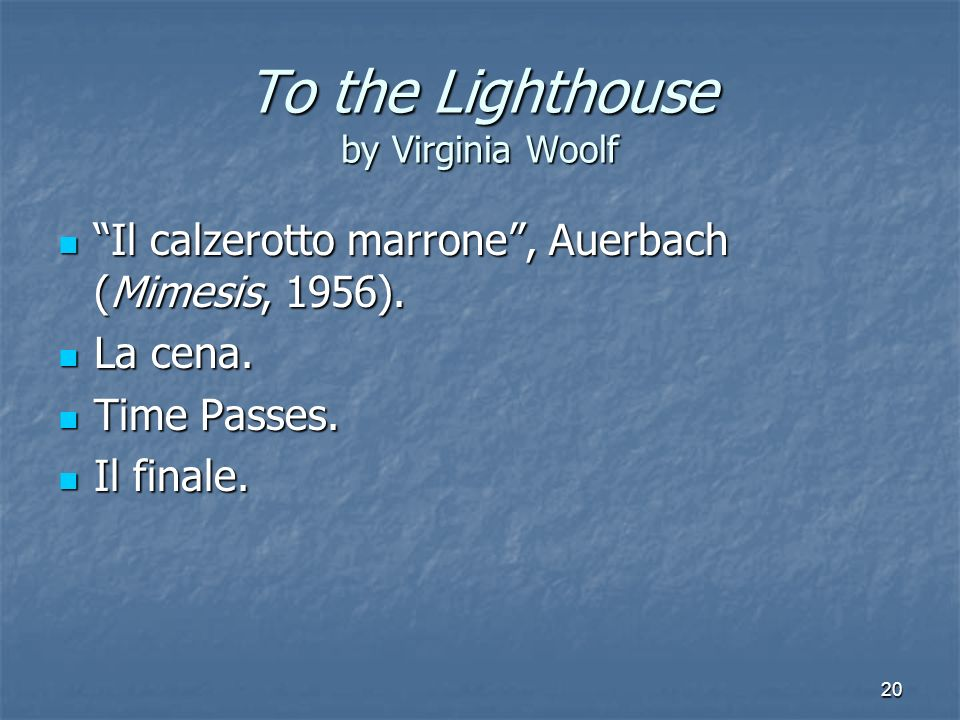 20 To the Lighthouse by Virginia Woolf Il calzerotto marrone, Auerbach (Mimesis, 1956). La cena. Time Passes. Il finale.