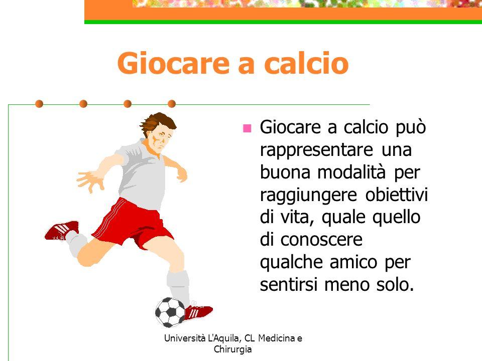 Università L'Aquila, CL Medicina e Chirurgia Giocare a calcio Giocare a calcio può rappresentare una buona modalità per raggiungere obiettivi di vita,