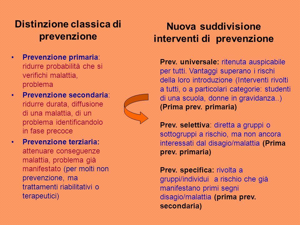 Distinzione classica di prevenzione Prevenzione primaria: ridurre probabilità che si verifichi malattia, problema Prevenzione secondaria: ridurre dura