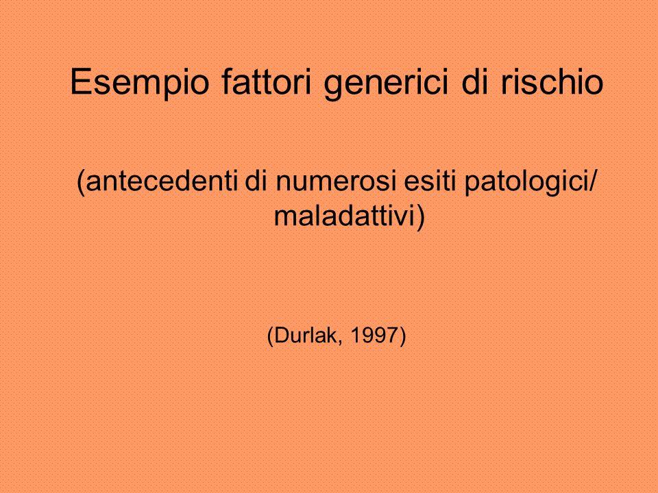 Esempio fattori generici di rischio (antecedenti di numerosi esiti patologici/ maladattivi) (Durlak, 1997)