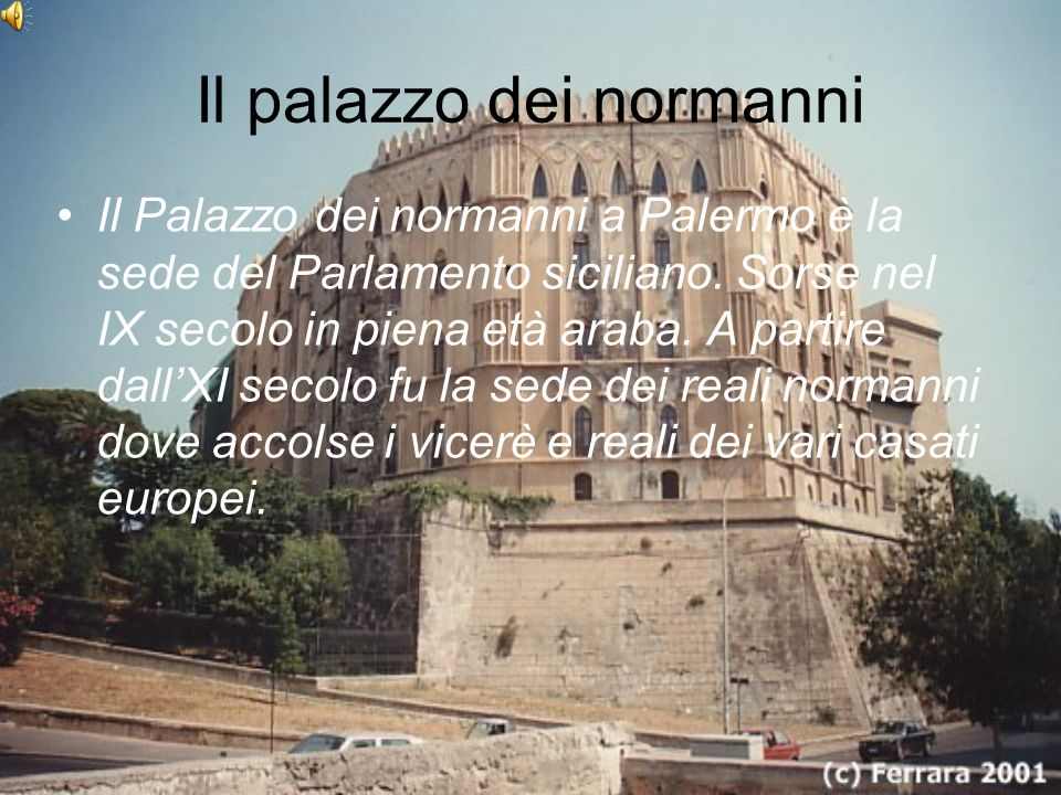 Il palazzo dei normanni Il Palazzo dei normanni a Palermo è la sede del Parlamento siciliano. Sorse nel IX secolo in piena età araba. A partire dallXI