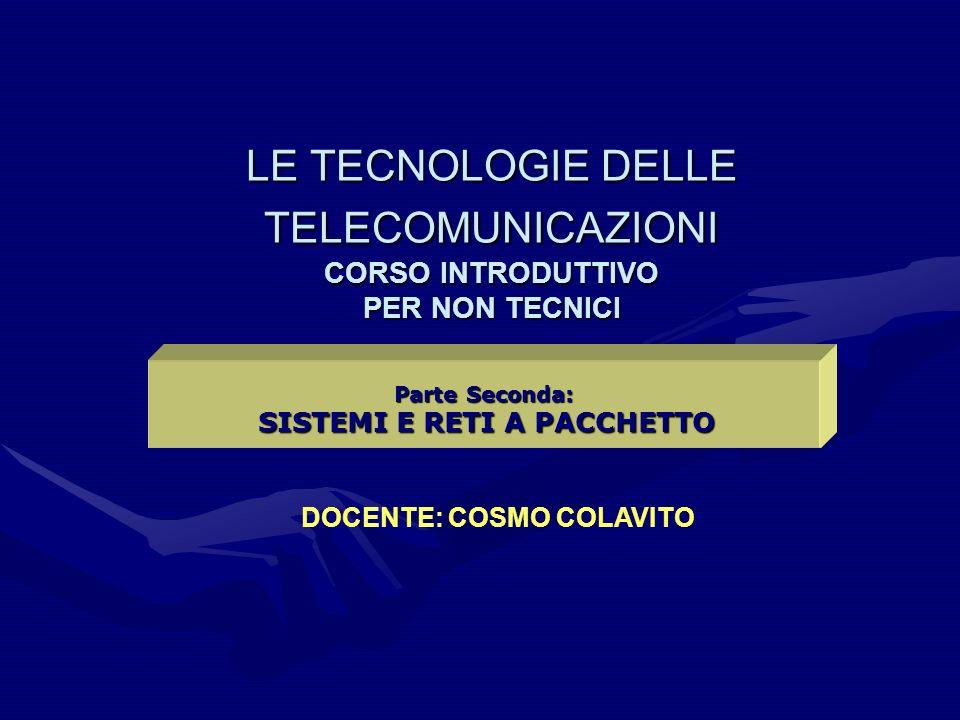 LE TECNOLOGIE DELLE TELECOMUNICAZIONI CORSO INTRODUTTIVO PER NON TECNICI Parte Seconda: SISTEMI E RETI A PACCHETTO SISTEMI E RETI A PACCHETTO DOCENTE: