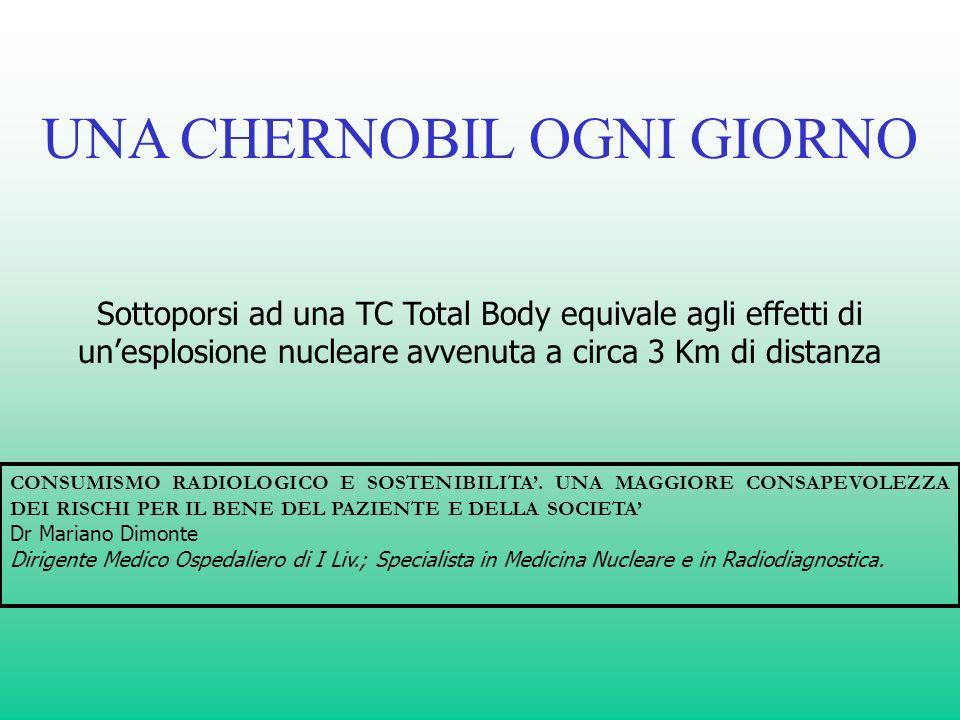 Sottoporsi ad una TC Total Body equivale agli effetti di unesplosione nucleare avvenuta a circa 3 Km di distanza UNA CHERNOBIL OGNI GIORNO CONSUMISMO