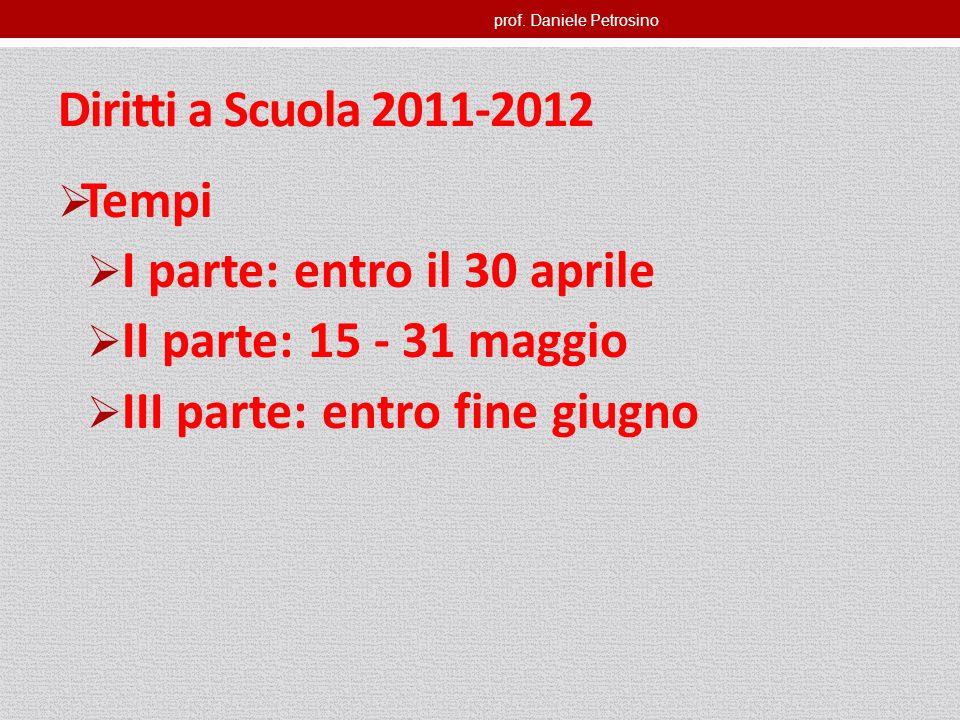 prof. Daniele Petrosino Diritti a Scuola 2011-2012 Tempi I parte: entro il 30 aprile II parte: 15 - 31 maggio III parte: entro fine giugno