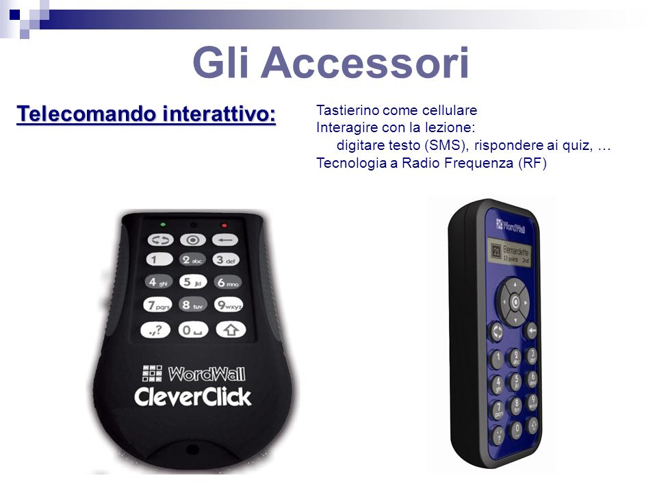 Gli Accessori Telecomando interattivo: Tastierino come cellulare Interagire con la lezione: digitare testo (SMS), rispondere ai quiz, … Tecnologia a Radio Frequenza (RF)