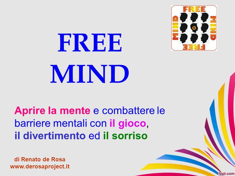 FREE MIND Aprire la mente e combattere le barriere mentali con il gioco, il divertimento ed il sorriso di Renato de Rosa www.derosaproject.it