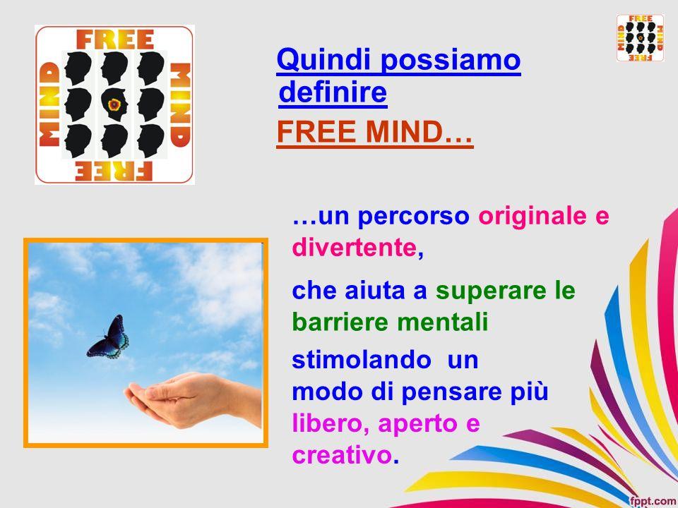 …un percorso originale e divertente, Quindi possiamo definire FREE MIND… che aiuta a superare le barriere mentali stimolando un modo di pensare più li
