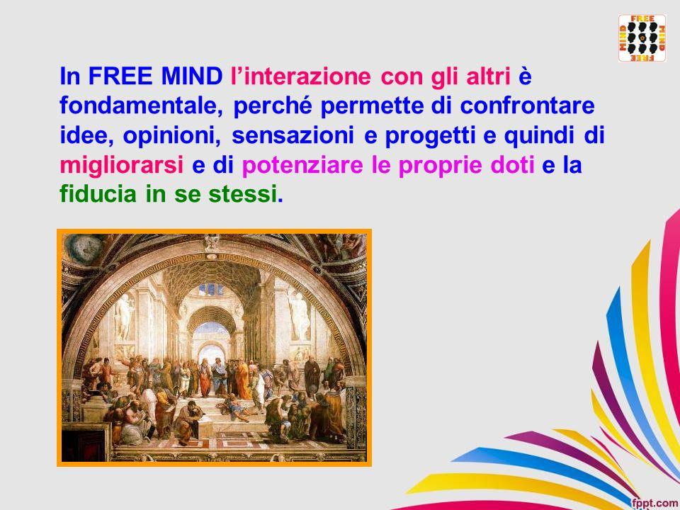 In FREE MIND linterazione con gli altri è fondamentale, perché permette di confrontare idee, opinioni, sensazioni e progetti e quindi di migliorarsi e
