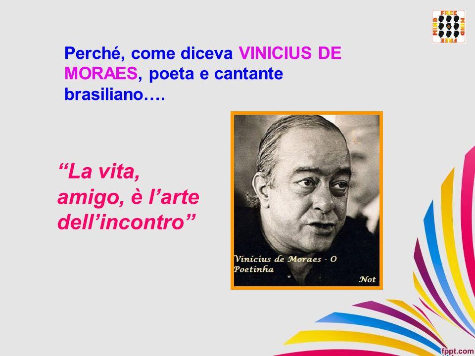 Perché, come diceva VINICIUS DE MORAES, poeta e cantante brasiliano…. La vita, amigo, è larte dellincontro