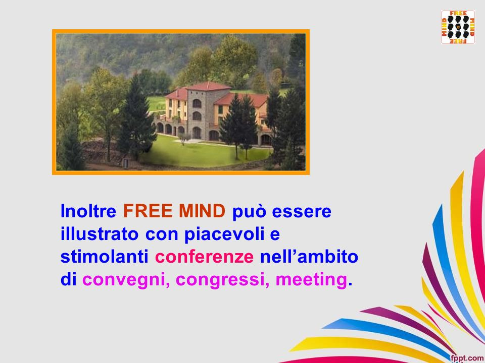 Inoltre FREE MIND può essere illustrato con piacevoli e stimolanti conferenze nellambito di convegni, congressi, meeting.