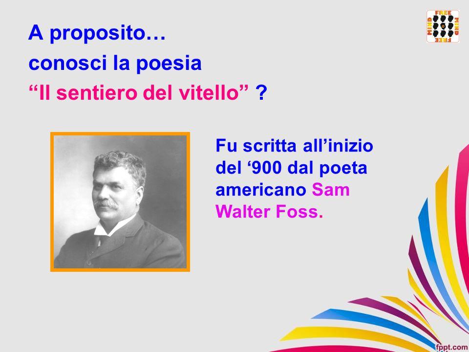 A proposito… conosci la poesia Il sentiero del vitello ? Fu scritta allinizio del 900 dal poeta americano Sam Walter Foss.