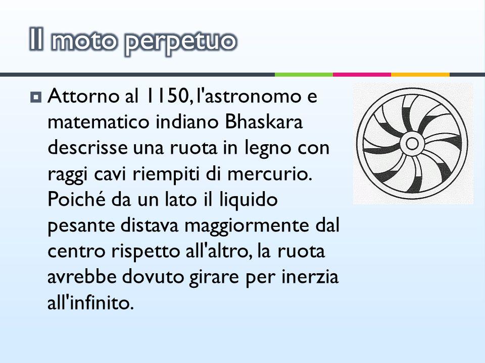 Attorno al 1150, l'astronomo e matematico indiano Bhaskara descrisse una ruota in legno con raggi cavi riempiti di mercurio. Poiché da un lato il liqu