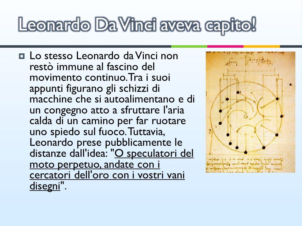 Lo stesso Leonardo da Vinci non restò immune al fascino del movimento continuo. Tra i suoi appunti figurano gli schizzi di macchine che si autoaliment