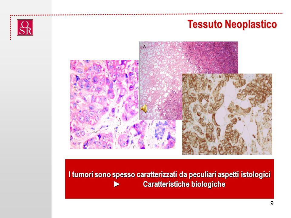 Tessuto Neoplastico I tumori sono spesso caratterizzati da peculiari aspetti istologici Caratteristiche biologicheCaratteristiche biologiche 9