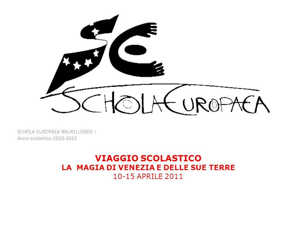 SCHOLA EUROPAEA BRUXELLENSIS I Anno scolastico 2010-2011 VIAGGIO SCOLASTICO LA MAGIA DI VENEZIA E DELLE SUE TERRE 10-15 APRILE 2011