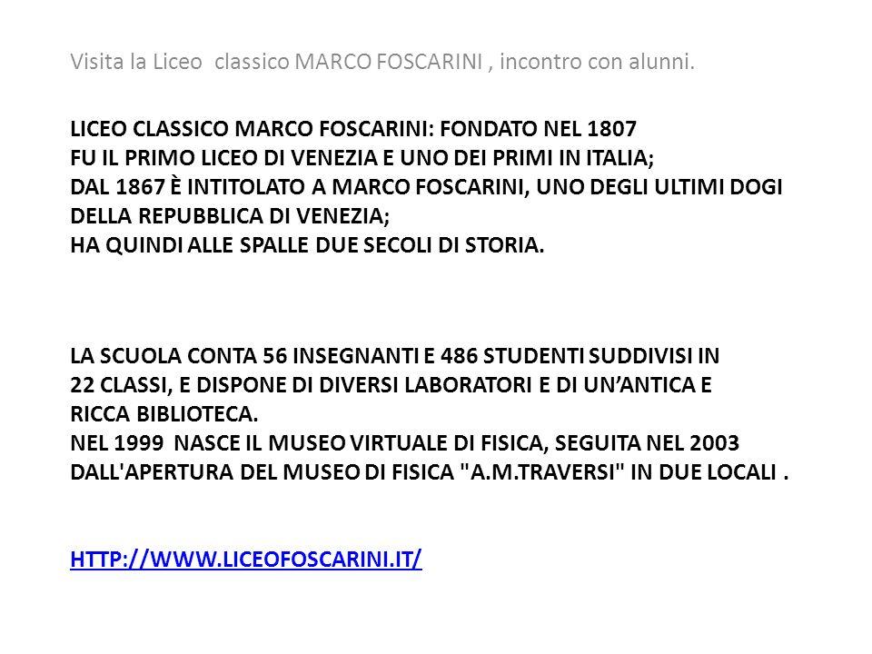 LICEO CLASSICO MARCO FOSCARINI: FONDATO NEL 1807 FU IL PRIMO LICEO DI VENEZIA E UNO DEI PRIMI IN ITALIA; DAL 1867 È INTITOLATO A MARCO FOSCARINI, UNO DEGLI ULTIMI DOGI DELLA REPUBBLICA DI VENEZIA; HA QUINDI ALLE SPALLE DUE SECOLI DI STORIA.