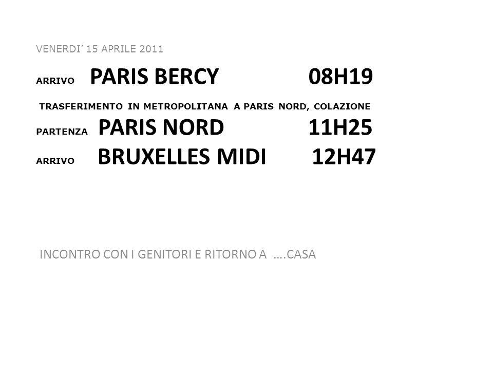 ARRIVO PARIS BERCY 08H19 TRASFERIMENTO IN METROPOLITANA A PARIS NORD, COLAZIONE PARTENZA PARIS NORD 11H25 ARRIVO BRUXELLES MIDI 12H47 VENERDI 15 APRILE 2011 INCONTRO CON I GENITORI E RITORNO A ….CASA
