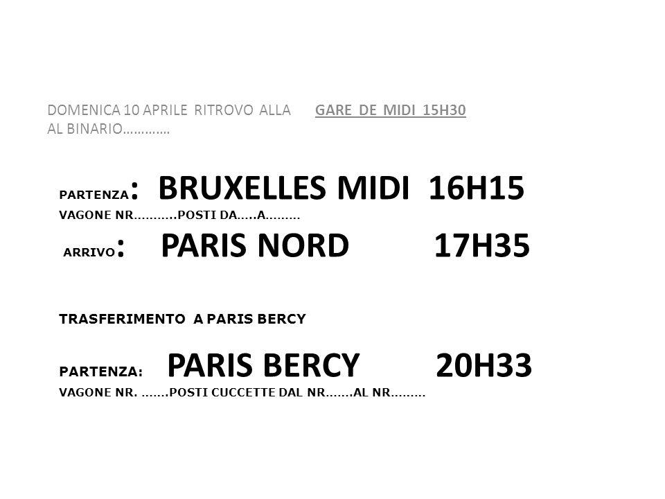 PARTENZA : BRUXELLES MIDI 16H15 VAGONE NR………..POSTI DA…..A……… ARRIVO : PARIS NORD 17H35 TRASFERIMENTO A PARIS BERCY PARTENZA: PARIS BERCY 20H33 VAGONE NR.