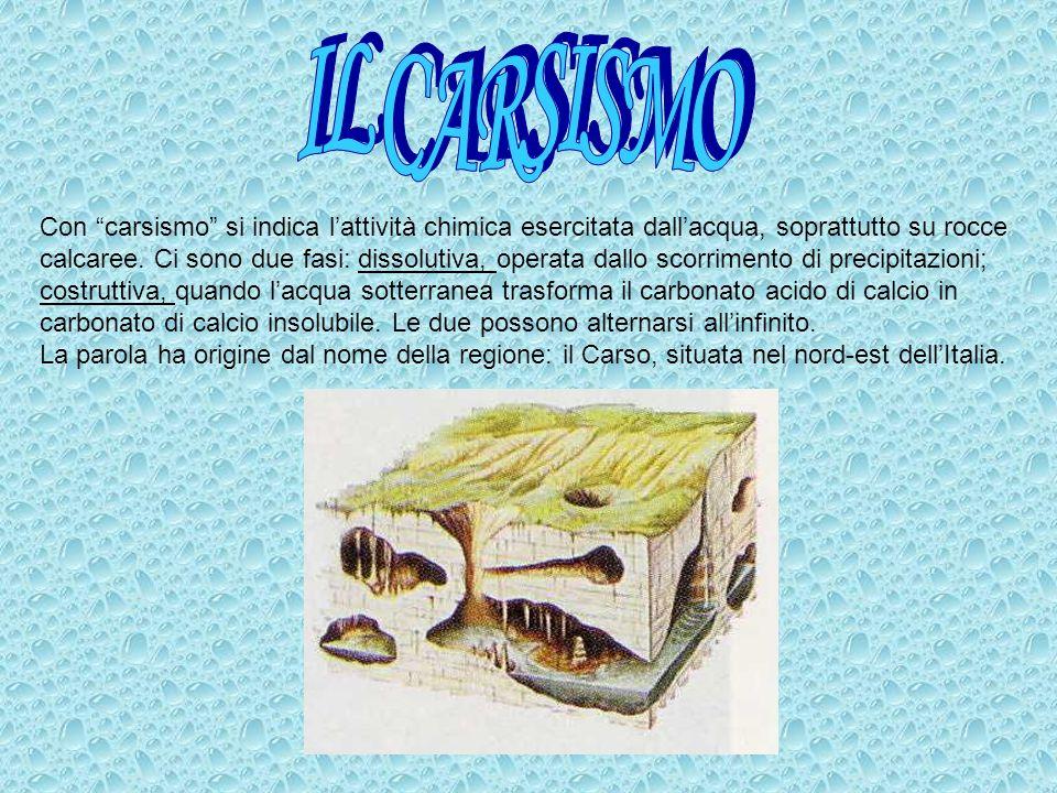 Con carsismo si indica lattività chimica esercitata dallacqua, soprattutto su rocce calcaree. Ci sono due fasi: dissolutiva, operata dallo scorrimento