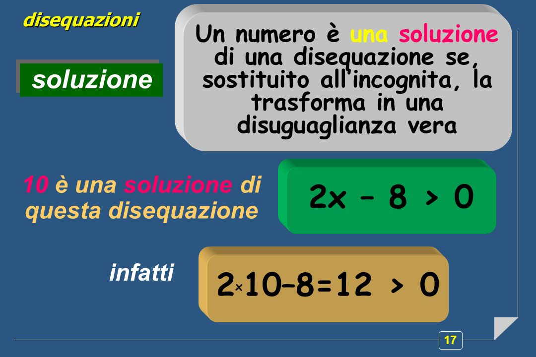 17 disequazioni soluzione Un numero è una soluzione di una disequazione se, sostituito allincognita, la trasforma in una disuguaglianza vera 10 è una soluzione di questa disequazione 2x – 8 > 0 infatti 2 x 10–8=12 > 0