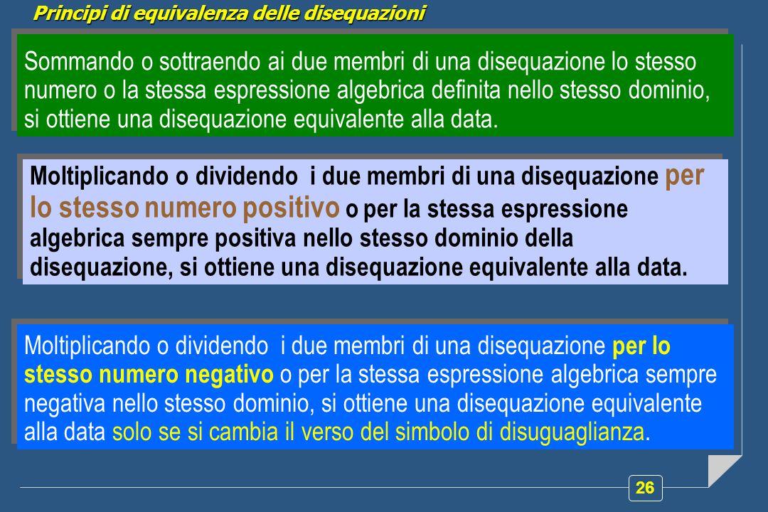 26 Sommando o sottraendo ai due membri di una disequazione lo stesso numero o la stessa espressione algebrica definita nello stesso dominio, si ottiene una disequazione equivalente alla data.