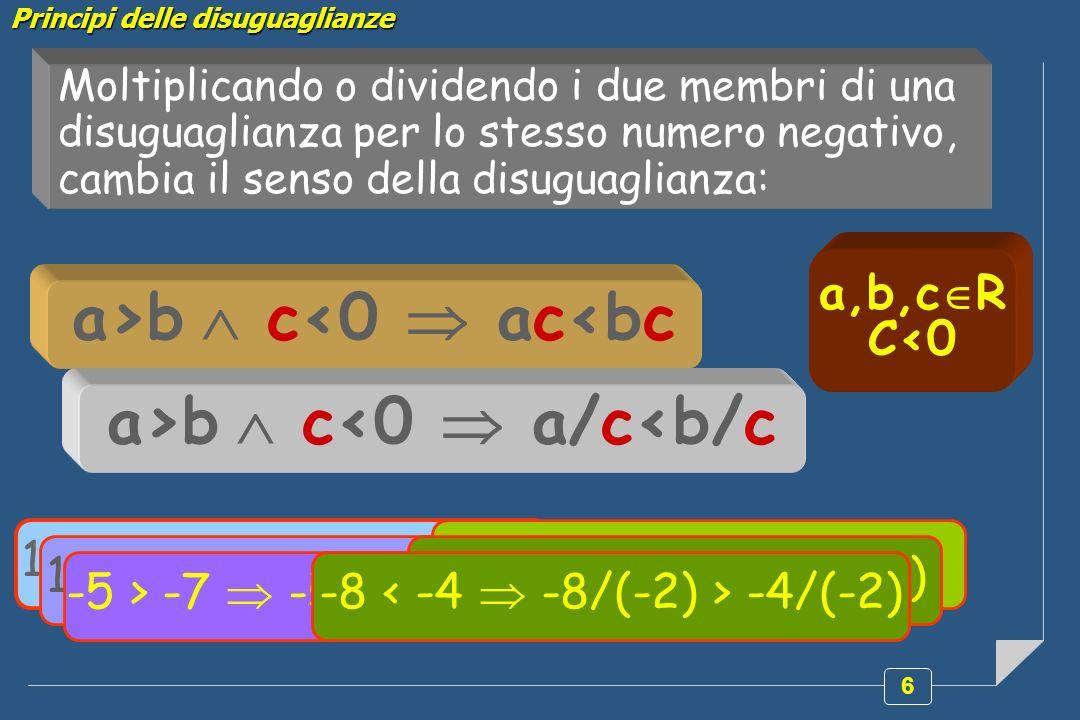 6 Moltiplicando o dividendo i due membri di una disuguaglianza per lo stesso numero negativo, cambia il senso della disuguaglianza: a>b c<0 ac<bc a>b