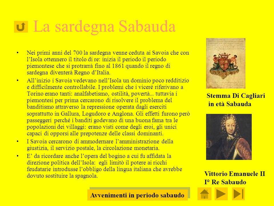 La sardegna Sabauda Nei primi anni del 700 la sardegna venne ceduta ai Savoia che con lIsola ottennero il titolo di re: inizia il periodo il periodo piemontese che si protrarrà fino al 1861 quando il regno di sardegna diventerà Regno dItalia.