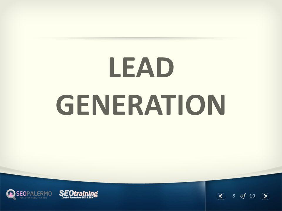 9 of 19 Cosa è la lead generation Lead = Contatto profilato Generation = Generazione tramite azioni specifiche La lead Generation è il processo mediante il quale vengono generati dei contatti commerciali profilati per la tua nicchia di mercato.