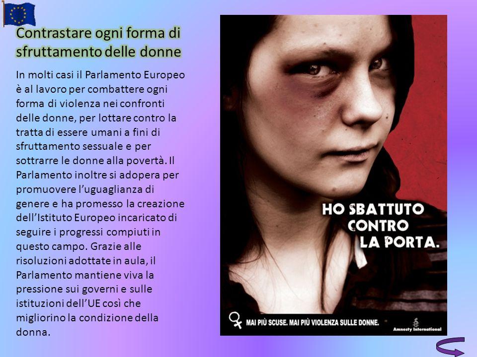 In molti casi il Parlamento Europeo è al lavoro per combattere ogni forma di violenza nei confronti delle donne, per lottare contro la tratta di esser
