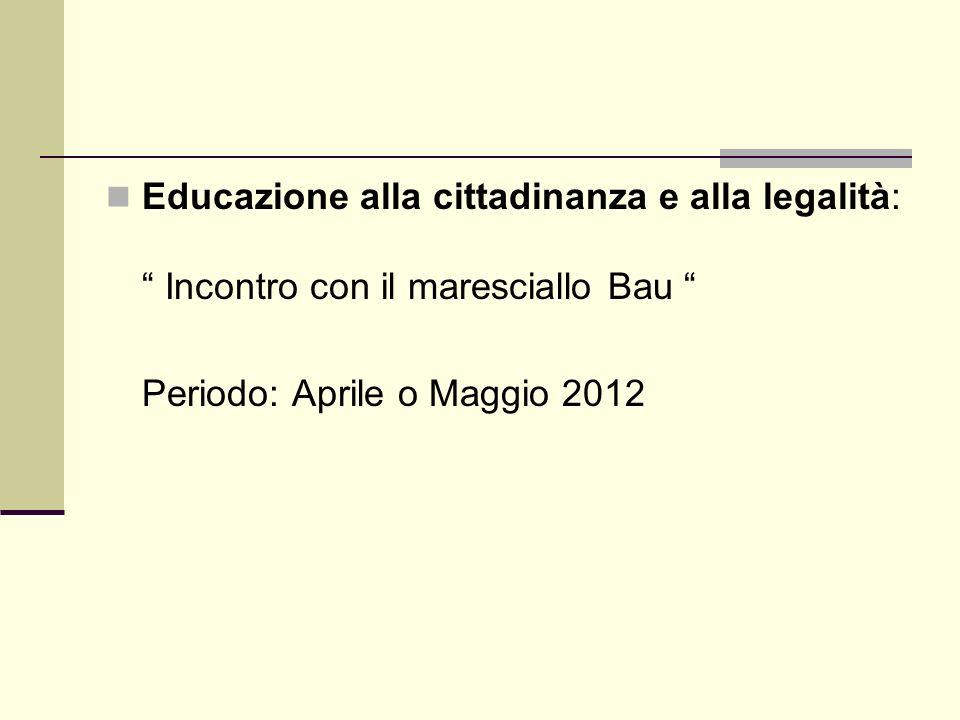 Educazione alla cittadinanza e alla legalità: Incontro con il maresciallo Bau Periodo: Aprile o Maggio 2012