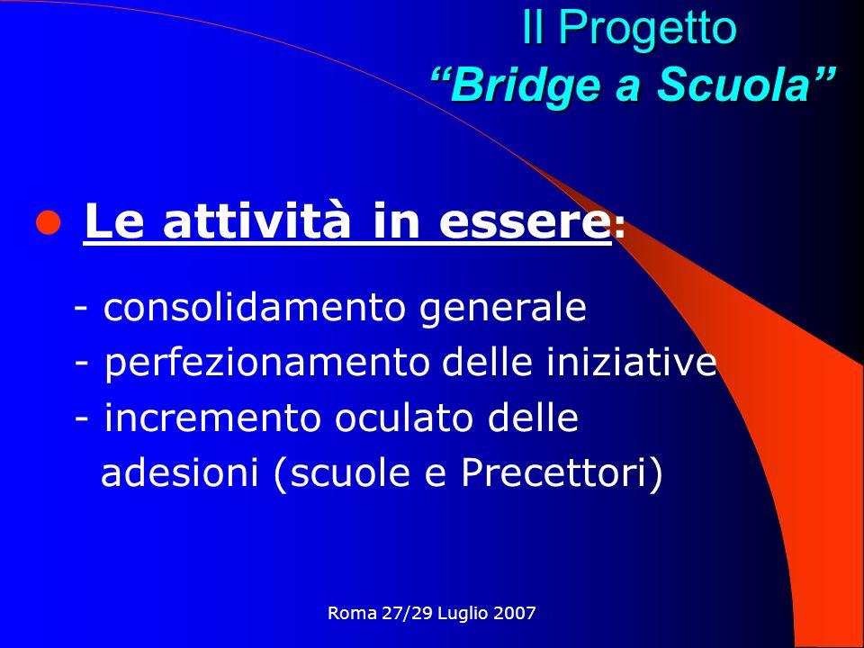 Roma 27/29 Luglio 2007 Il Progetto Bridge a Scuola Le attività in essere : - consolidamento generale - perfezionamento delle iniziative - incremento oculato delle adesioni (scuole e Precettori)