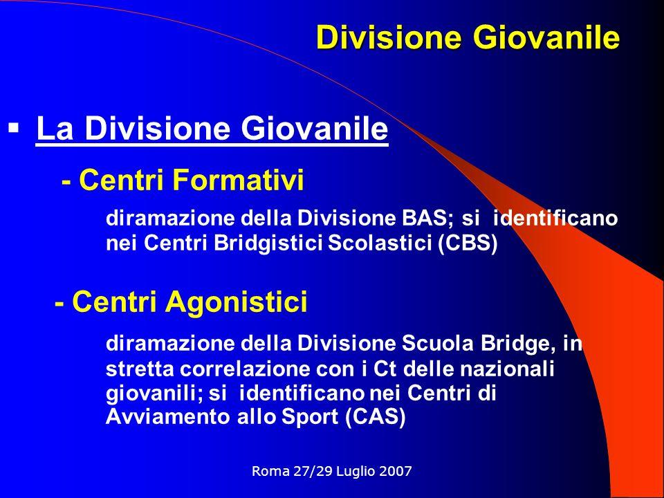 Roma 27/29 Luglio 2007 La Divisione Giovanile - Centri Formativi diramazione della Divisione BAS; si identificano nei Centri Bridgistici Scolastici (CBS) - Centri Agonistici diramazione della Divisione Scuola Bridge, in stretta correlazione con i Ct delle nazionali giovanili; si identificano nei Centri di Avviamento allo Sport (CAS) Divisione Giovanile