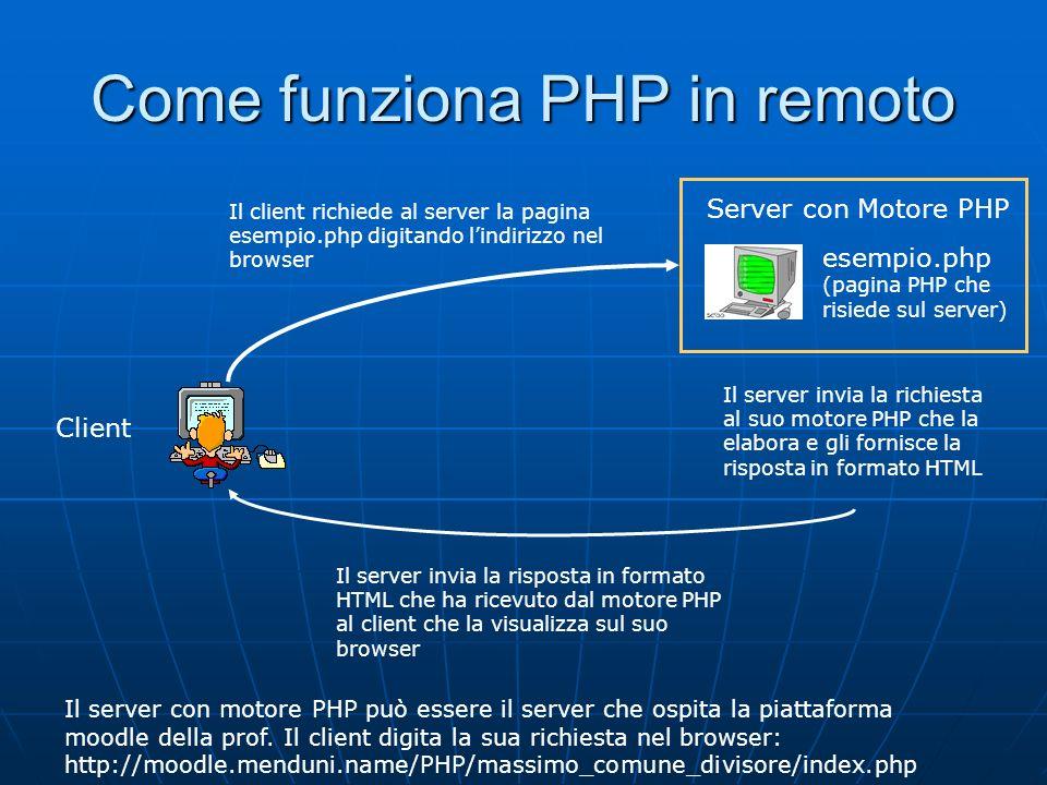 Come funziona PHP in locale Il nostro PC con EasyPHP Client esempio.php (pagina PHP che risiede sul nostro PC/server) Il client richiede al server la pagina esempio.php digitando lindirizzo nel browser Il server invia la richiesta al suo motore PHP che la elabora e gli fornisce la risposta in formato HTML Il server invia la risposta in formato HTML che ha ricevuto dal motore PHP al client che la visualizza sul suo browser Il server con motore PHP è il nostro stesso PC che si comporta da client quando si digita la richiesta nel browser: http://localhost/esempio.php
