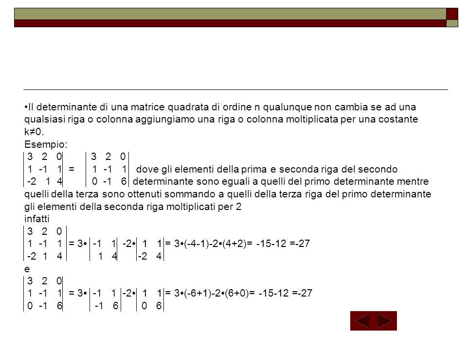 Il determinante di una matrice quadrata di ordine n qualunque non cambia se ad una qualsiasi riga o colonna aggiungiamo una riga o colonna moltiplicat