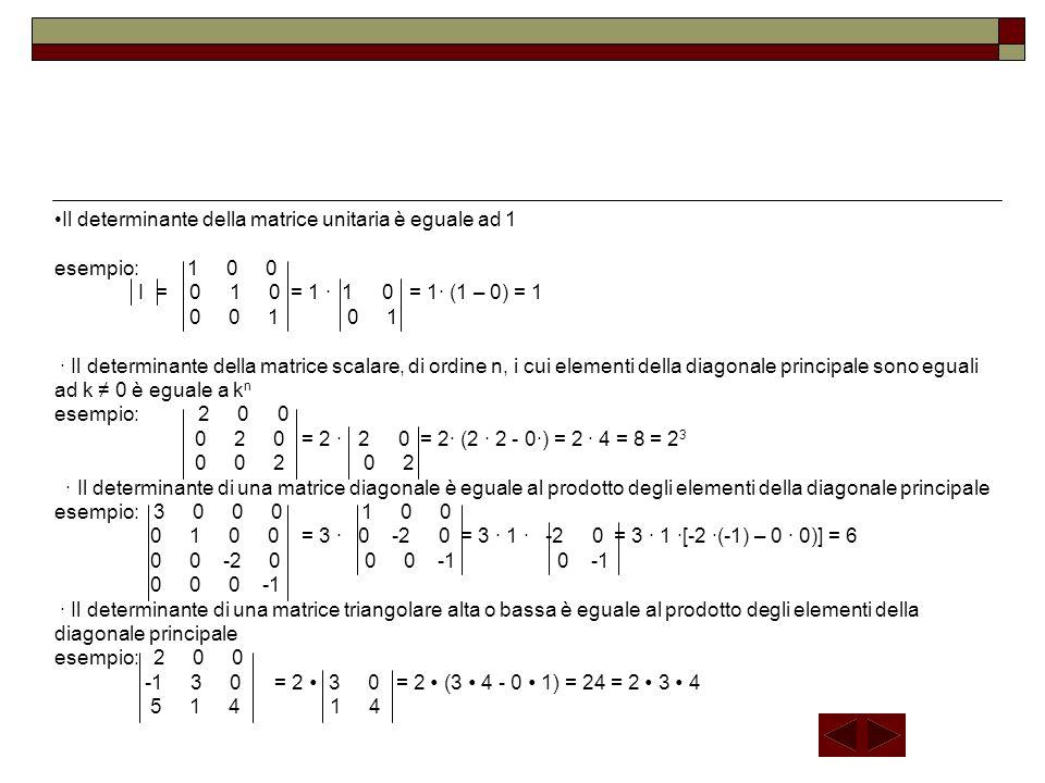 Il determinante della matrice unitaria è eguale ad 1 esempio: 1 0 0 I = 0 1 0 = 1 1 0 = 1 (1 – 0) = 1 0 0 1 0 1 Il determinante della matrice scalare,