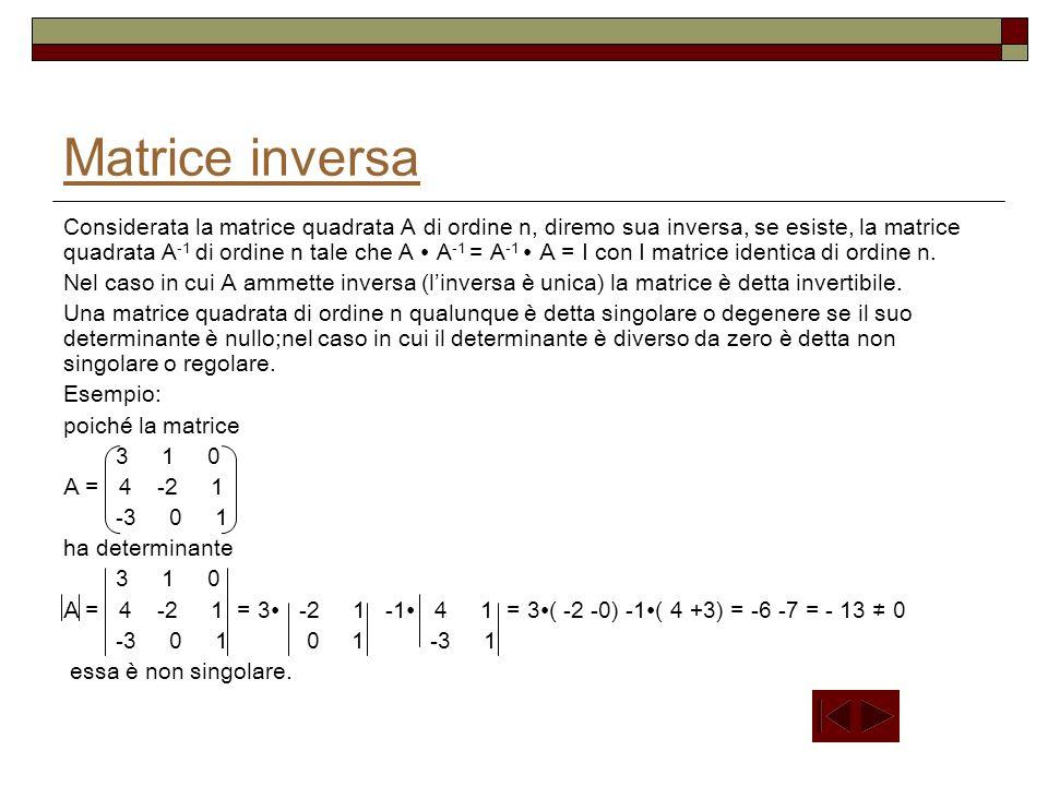 Matrice inversa Considerata la matrice quadrata A di ordine n, diremo sua inversa, se esiste, la matrice quadrata A -1 di ordine n tale che A A -1 = A