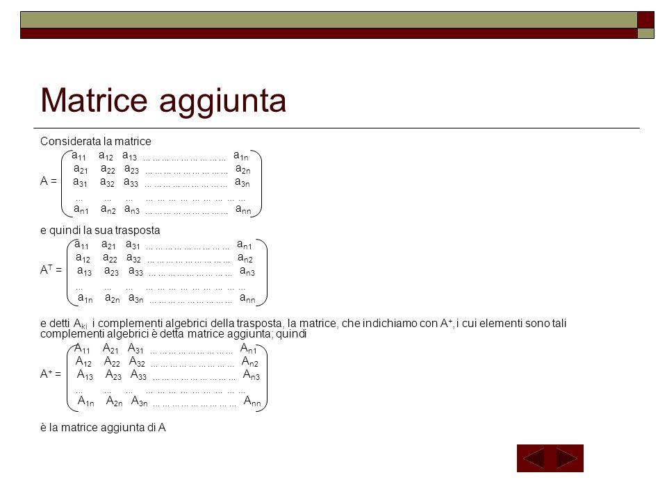 Matrice aggiunta Considerata la matrice a 11 a 12 a 13 … … … … … … … … … a 1n a 21 a 22 a 23 … … … … … … … … … a 2n A = a 31 a 32 a 33 … … … … … … … …