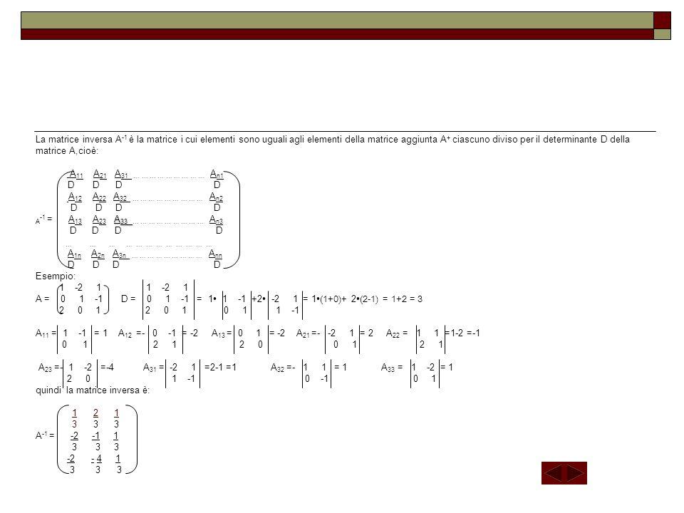 A 33 La matrice inversa A -1 è la matrice i cui elementi sono uguali agli elementi della matrice aggiunta A + ciascuno diviso per il determinante D de